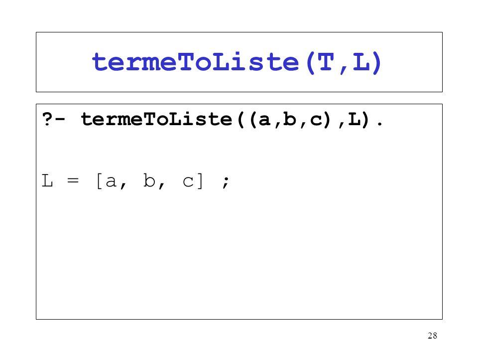 28 termeToListe(T,L) ?- termeToListe((a,b,c),L). L = [a, b, c] ;