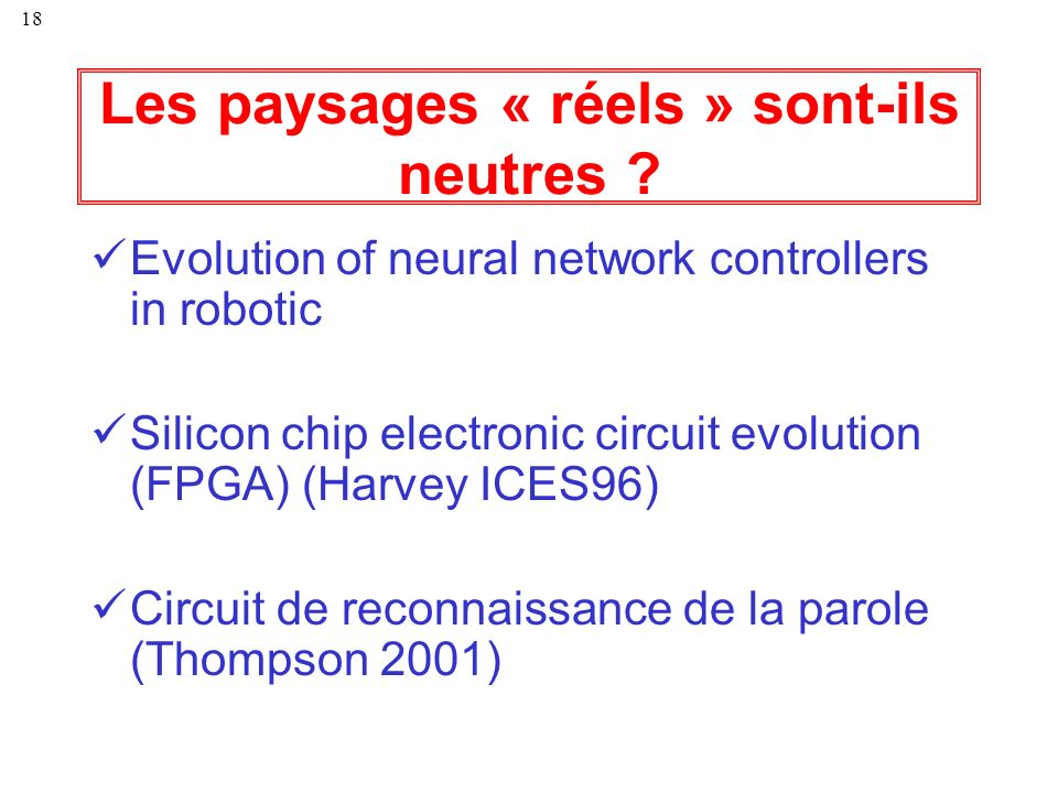 18 Les paysages « réels » sont-ils neutres ? Evolution of neural network controllers in robotic Silicon chip electronic circuit evolution (FPGA) (Harv