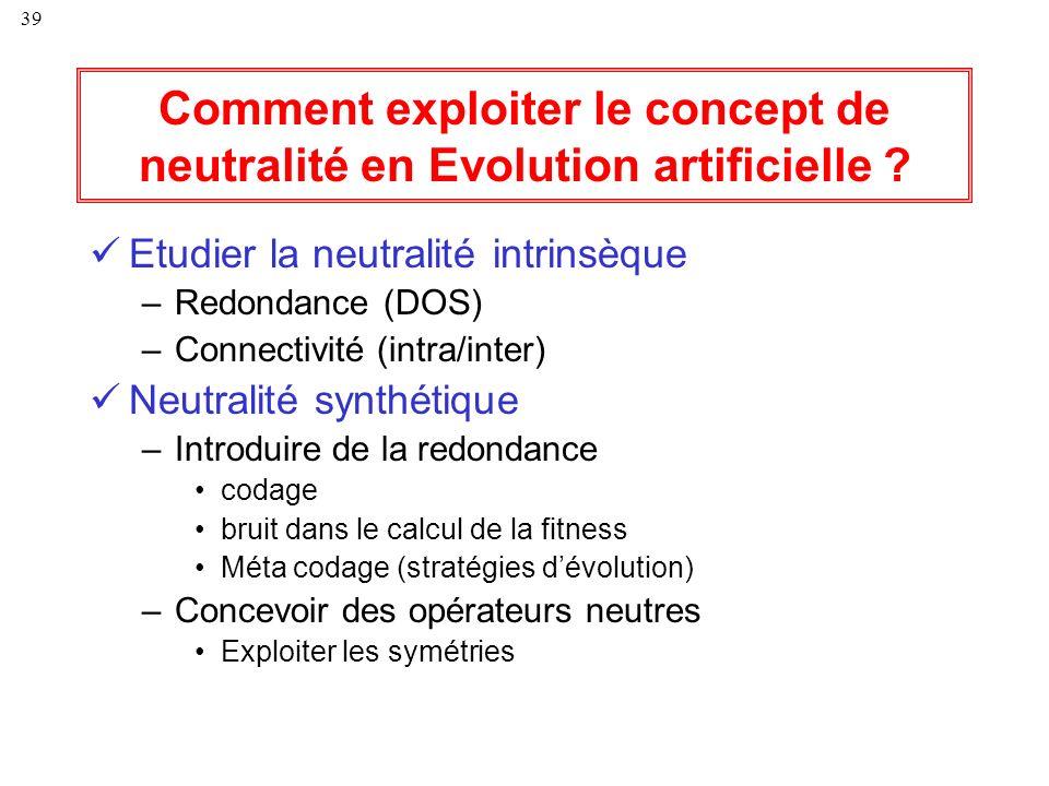 39 Comment exploiter le concept de neutralité en Evolution artificielle ? Etudier la neutralité intrinsèque –Redondance (DOS) –Connectivité (intra/int