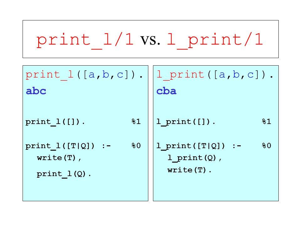 print_l/1 vs. l_print/1 print_l([a,b,c]). abc print_l([]). %1 print_l([T|Q]) :- %0 write(T), print_l(Q). l_print([a,b,c]). cba l_print([]). %1 l_print