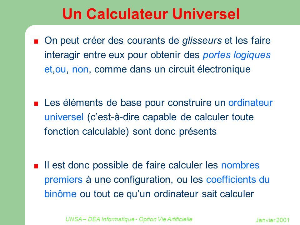 Janvier 2001 UNSA – DEA Informatique - Option Vie Artificielle Un Calculateur Universel On peut créer des courants de glisseurs et les faire interagir