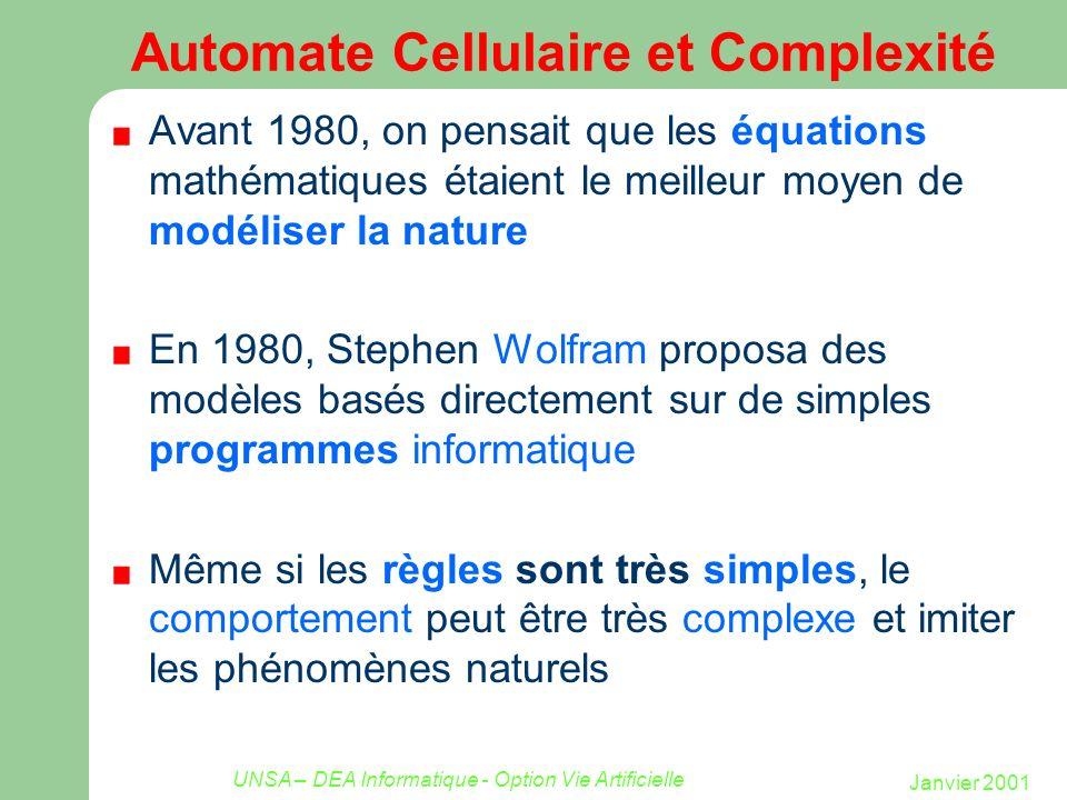 Janvier 2001 UNSA – DEA Informatique - Option Vie Artificielle Conway s Game of Life: a cellular automaton Le Jeu de la Vie montre comment un automate cellulaire simple, gouverné par des règles de transition simples peut exhiber des propriétés émergentes : Un haut degré de complexité semble être plus que la simple somme de ses composants On est tenté de faire un parallèle avec la vie réelle, ou les particules obéissant aux lois de la physique ont, au cours de l évolution, permis l émergence d un monde complexe