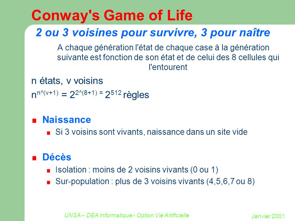 Janvier 2001 UNSA – DEA Informatique - Option Vie Artificielle Conway's Game of Life 2 ou 3 voisines pour survivre, 3 pour naître A chaque génération