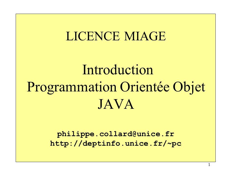 1 LICENCE MIAGE Introduction Programmation Orientée Objet JAVA philippe.collard@unice.fr http://deptinfo.unice.fr/~pc