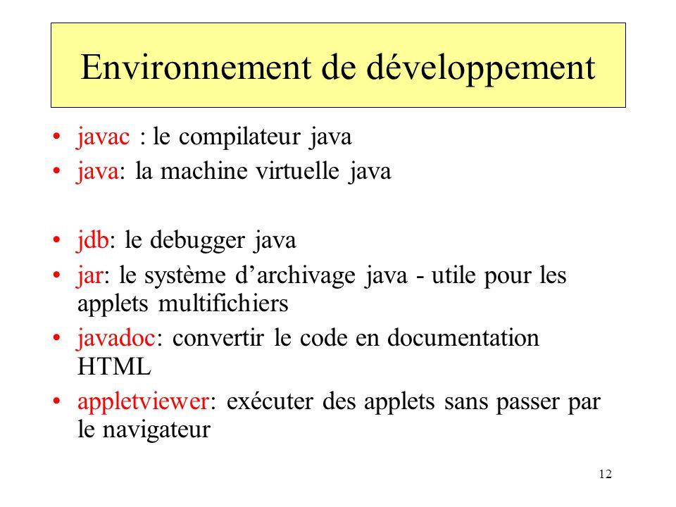 12 Environnement de développement javac : le compilateur java java: la machine virtuelle java jdb: le debugger java jar: le système darchivage java -