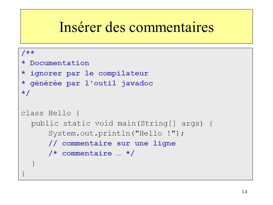 14 Insérer des commentaires /** * Documentation * ignorer par le compilateur * générée par l'outil javadoc */ class Hello { public static void main(St
