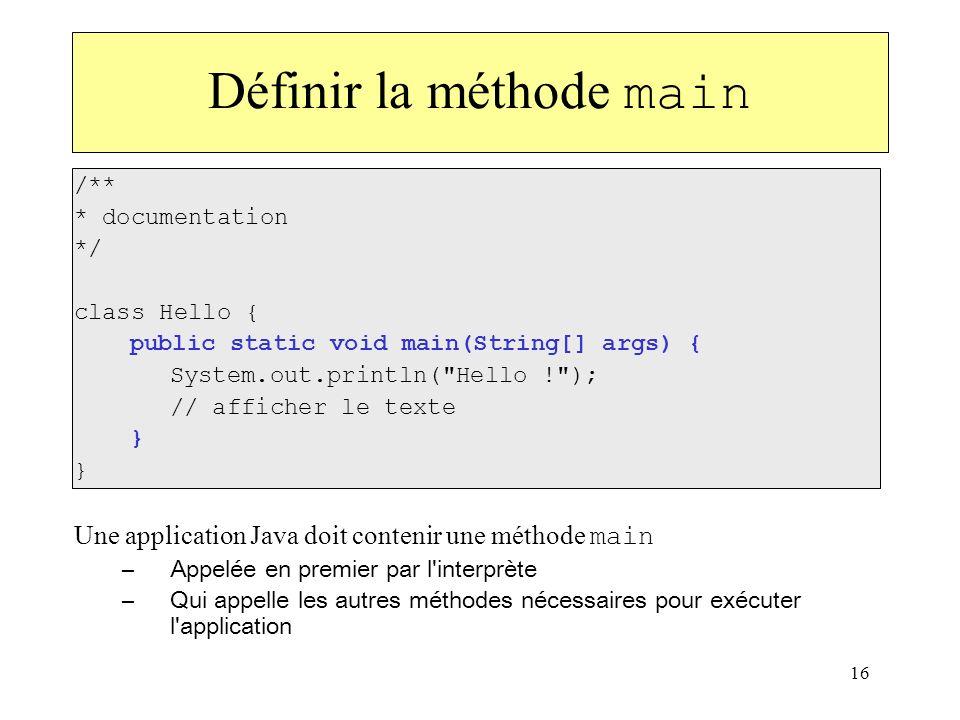 16 Définir la méthode main /** * documentation */ class Hello { public static void main(String[] args) { System.out.println(