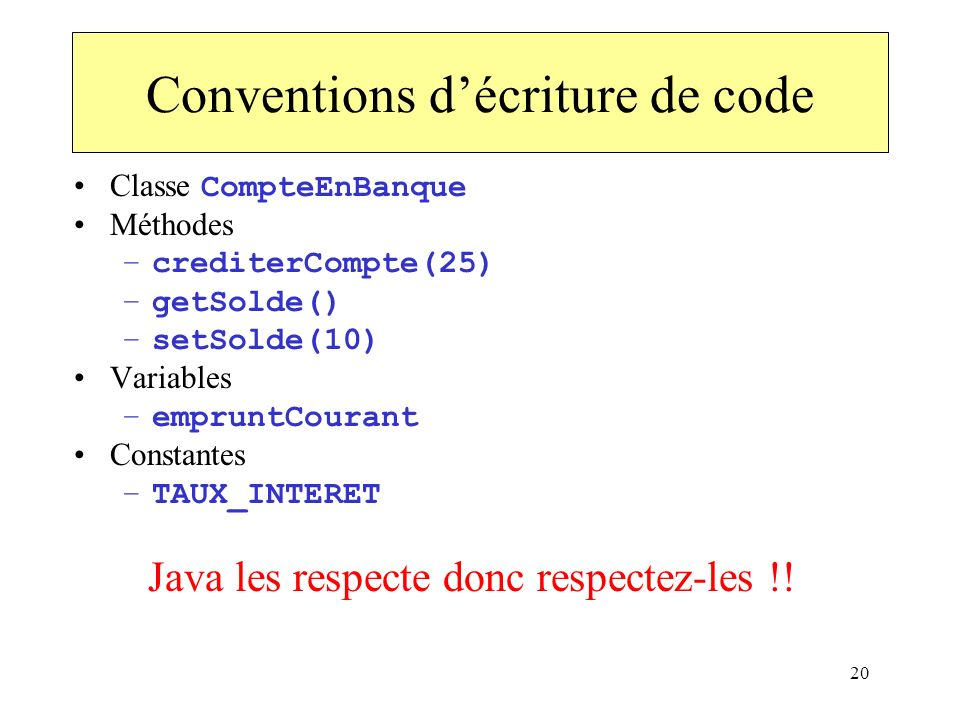 20 Conventions décriture de code Classe CompteEnBanque Méthodes –crediterCompte(25) –getSolde() –setSolde(10) Variables –empruntCourant Constantes –TA