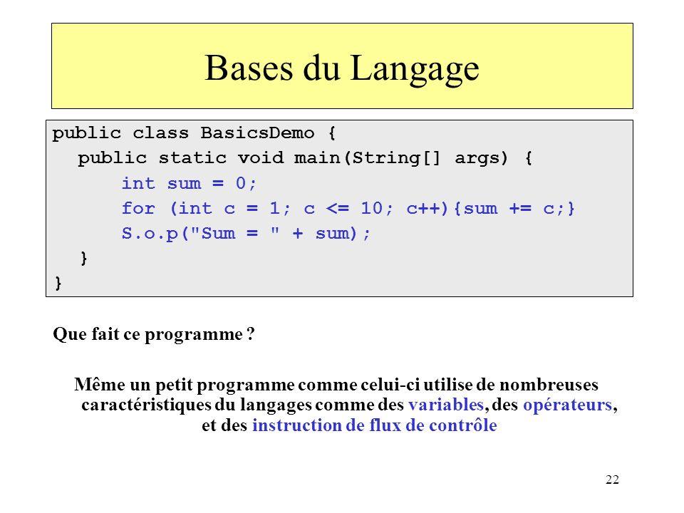 22 Bases du Langage public class BasicsDemo { public static void main(String[] args) { int sum = 0; for (int c = 1; c <= 10; c++){sum += c;} S.o.p(