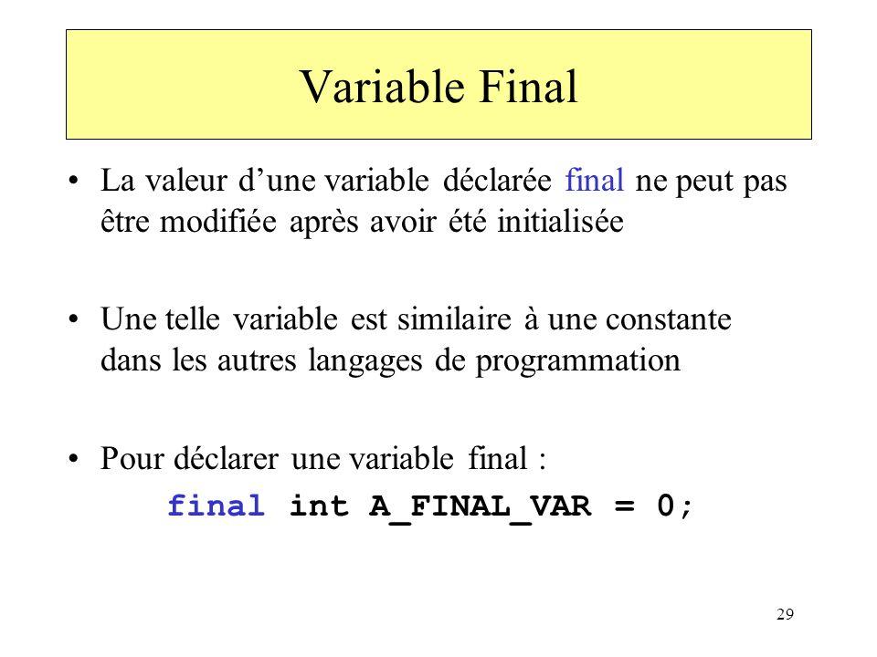 29 Variable Final La valeur dune variable déclarée final ne peut pas être modifiée après avoir été initialisée Une telle variable est similaire à une