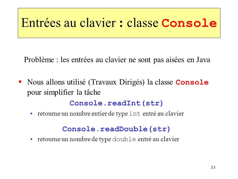 33 Entrées au clavier : classe Console Problème : les entrées au clavier ne sont pas aisées en Java Nous allons utilisé (Travaux Dirigés) la classe Co