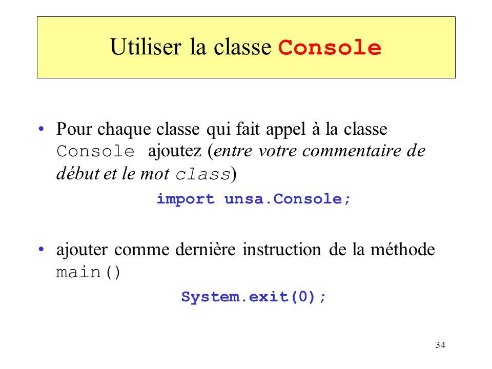 34 Utiliser la classe Console Pour chaque classe qui fait appel à la classe Console ajoutez (entre votre commentaire de début et le mot class ) import