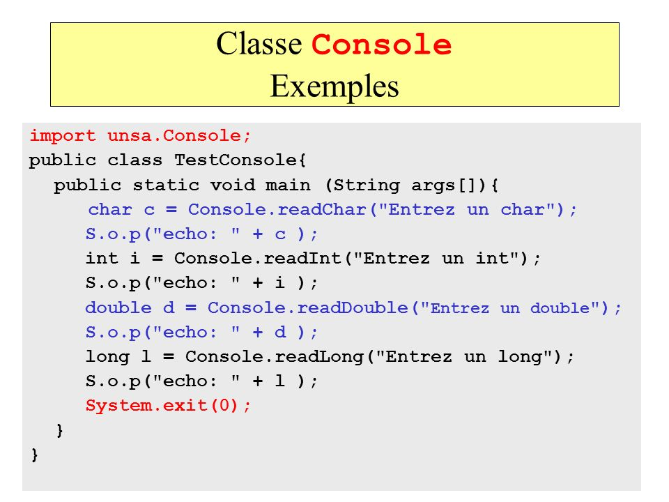 35 Classe Console Exemples import unsa.Console; public class TestConsole{ public static void main (String args[]){ char c = Console.readChar(