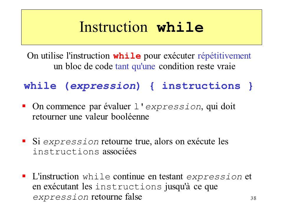 38 Instruction while On utilise l'instruction while pour exécuter répétitivement un bloc de code tant qu'une condition reste vraie while (expression)