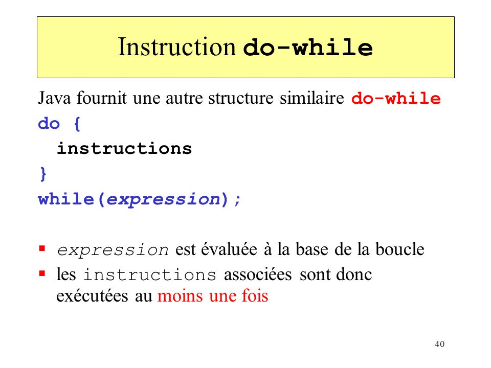 40 Instruction do-while Java fournit une autre structure similaire do-while do { instructions } while(expression); expression est évaluée à la base de