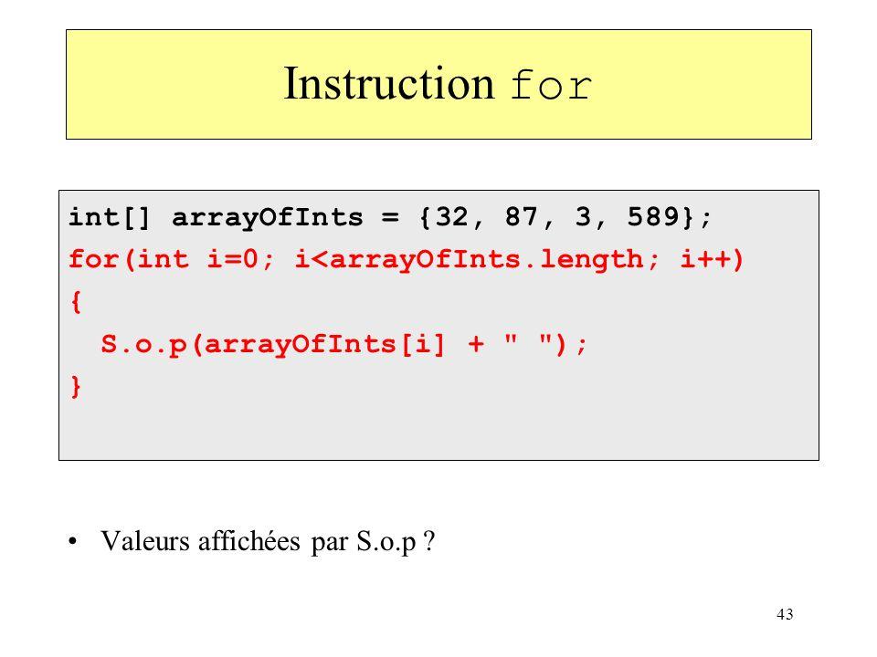 43 Instruction for int[] arrayOfInts = {32, 87, 3, 589}; for(int i=0; i<arrayOfInts.length; i++) { S.o.p(arrayOfInts[i] +