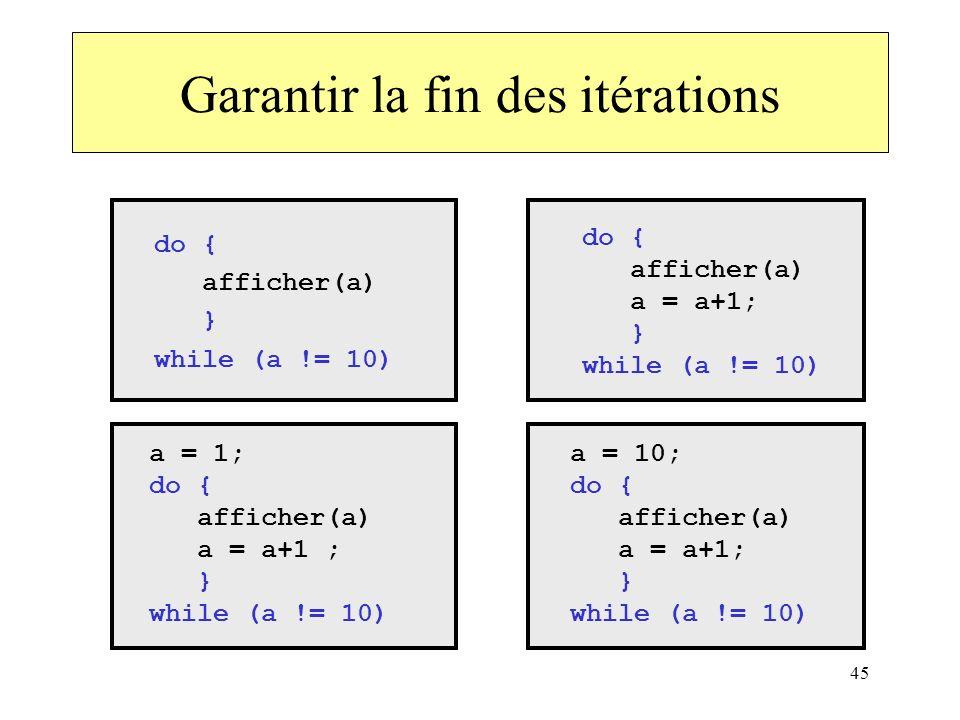 45 do { afficher(a) a = a+1; } while (a != 10) a = 1; do { afficher(a) a = a+1 ; } while (a != 10) a = 10; do { afficher(a) a = a+1; } while (a != 10)