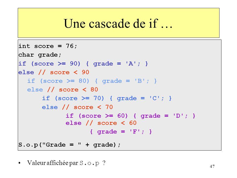47 Une cascade de if … int score = 76; char grade; if (score >= 90) { grade = 'A'; } else // score < 90 if (score >= 80) { grade = 'B'; } else // scor
