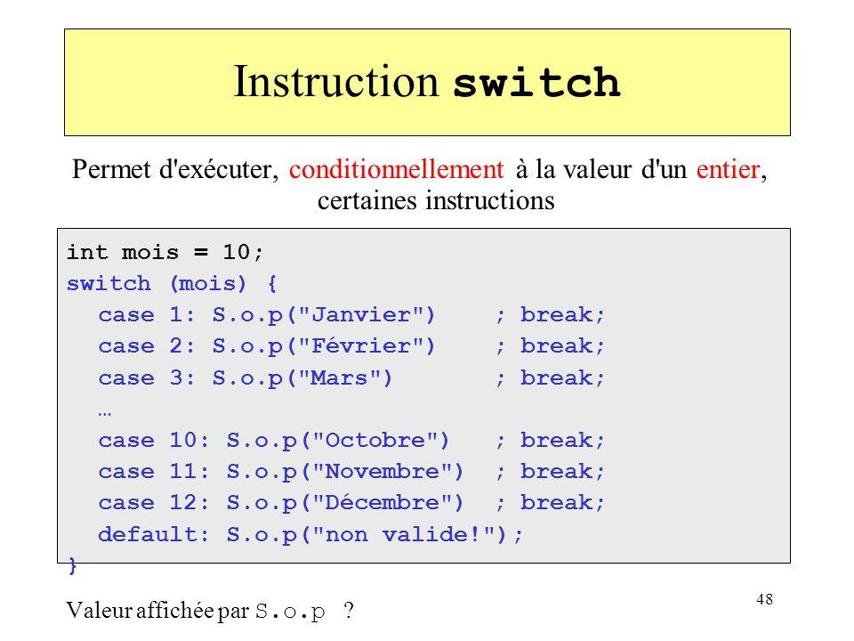 48 Instruction switch Permet d'exécuter, conditionnellement à la valeur d'un entier, certaines instructions int mois = 10; switch (mois) { case 1: S.o