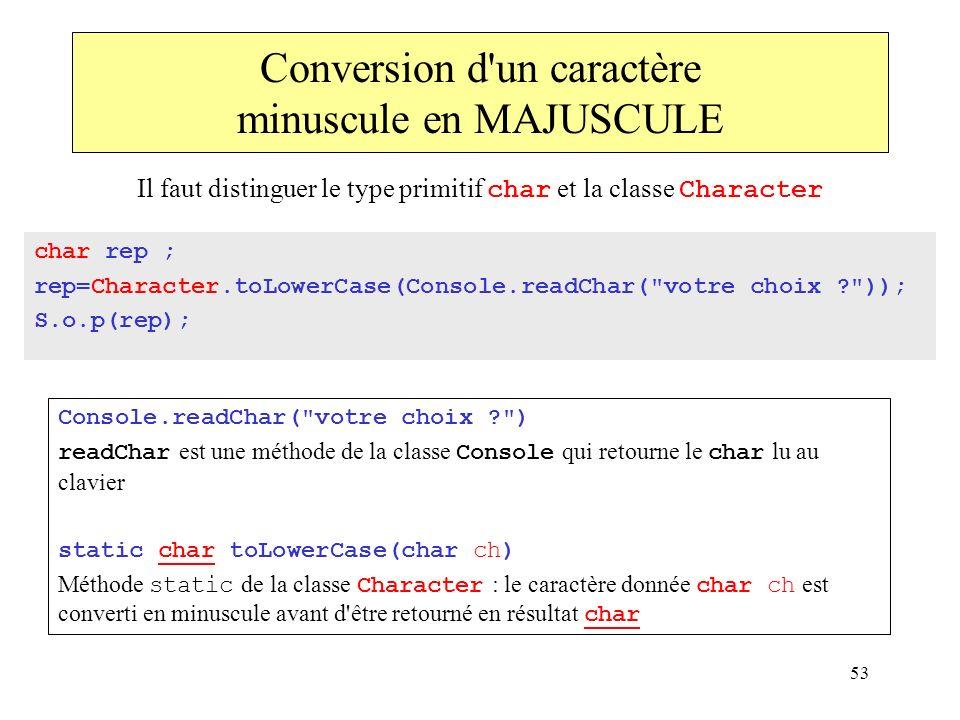 53 Conversion d'un caractère minuscule en MAJUSCULE char rep ; rep=Character.toLowerCase(Console.readChar(