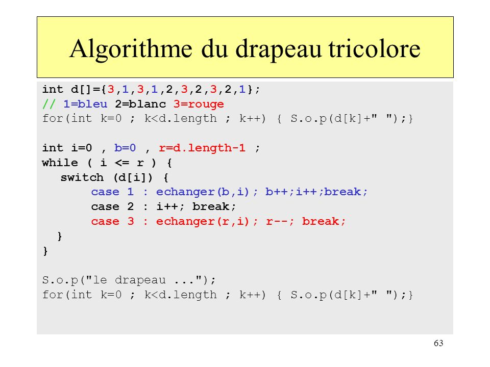 63 int d[]={3,1,3,1,2,3,2,3,2,1}; // 1=bleu 2=blanc 3=rouge for(int k=0 ; k<d.length ; k++) { S.o.p(d[k]+