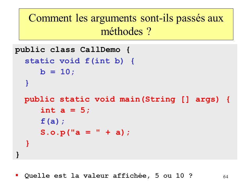 64 Comment les arguments sont-ils passés aux méthodes ? public class CallDemo { static void f(int b) { b = 10; } public static void main(String [] arg