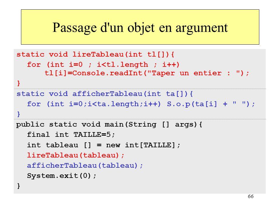 66 Passage d'un objet en argument static void lireTableau(int tl[]){ for (int i=0 ; i<tl.length ; i++) tl[i]=Console.readInt(