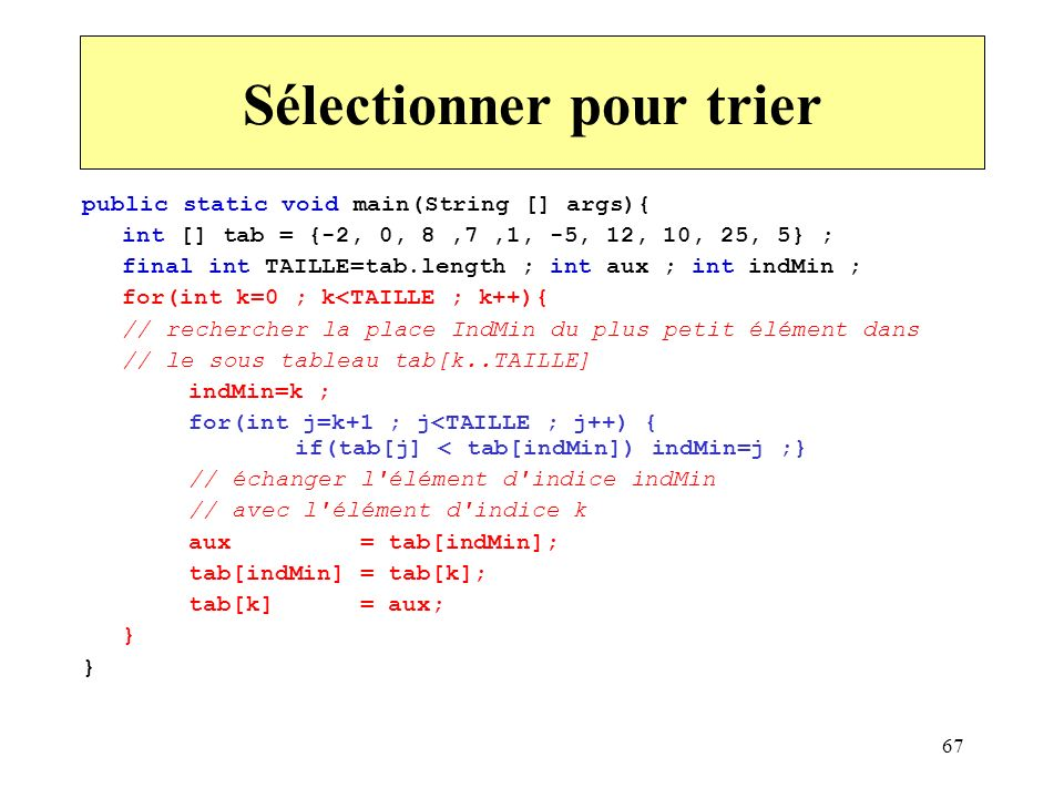 67 Sélectionner pour trier public static void main(String [] args){ int [] tab = {-2, 0, 8,7,1, -5, 12, 10, 25, 5} ; final int TAILLE=tab.length ; int
