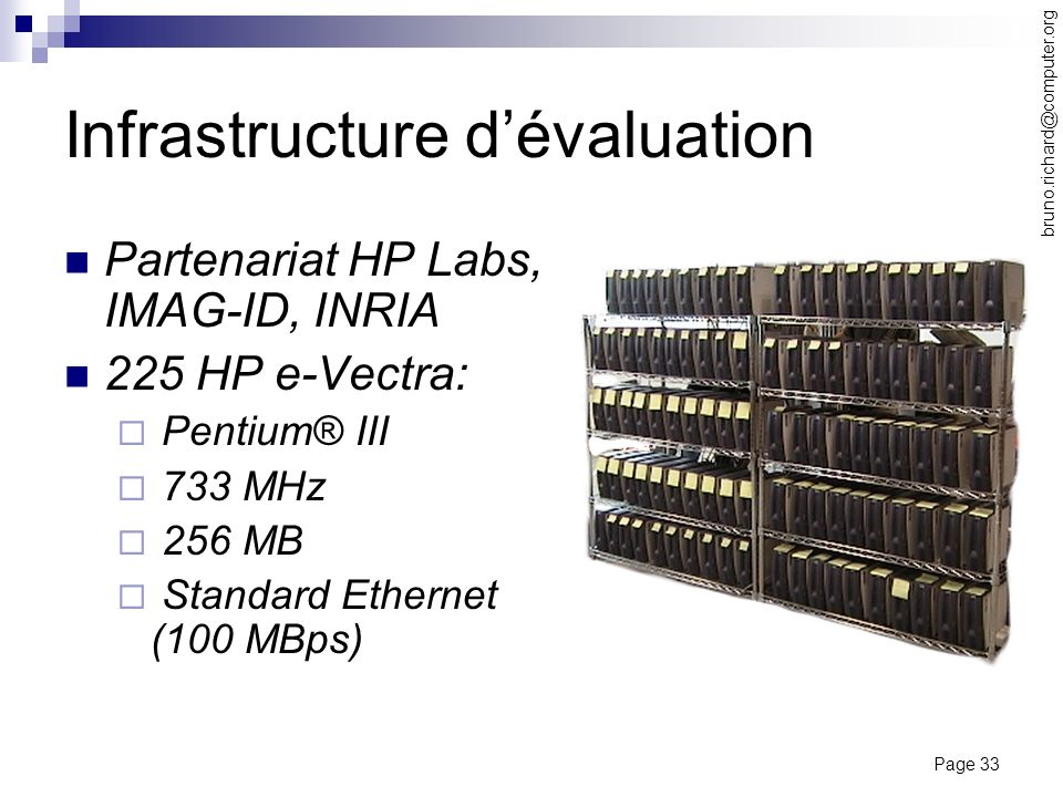 Page 33 bruno.richard@computer.org Infrastructure dévaluation Partenariat HP Labs, IMAG-ID, INRIA 225 HP e-Vectra: Pentium® III 733 MHz 256 MB Standar