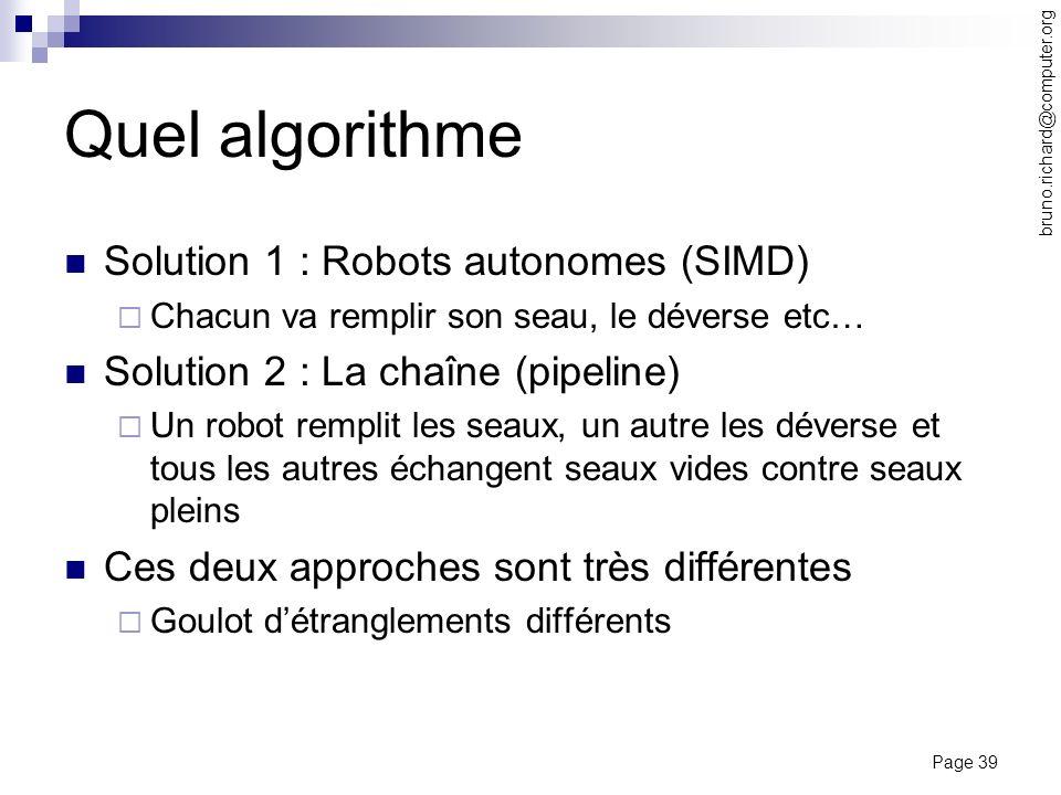 Page 39 bruno.richard@computer.org Quel algorithme Solution 1 : Robots autonomes (SIMD) Chacun va remplir son seau, le déverse etc… Solution 2 : La ch