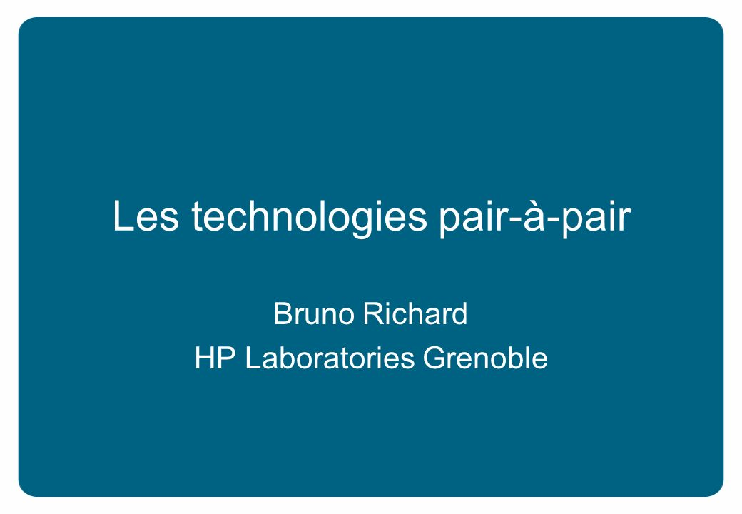 Les technologies pair-à-pair Bruno Richard HP Laboratories Grenoble