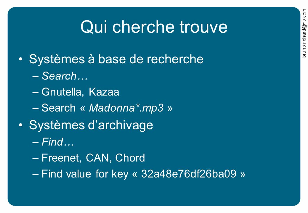 bruno.richard@hp.com Qui cherche trouve Systèmes à base de recherche –Search… –Gnutella, Kazaa –Search « Madonna*.mp3 » Systèmes darchivage –Find… –Freenet, CAN, Chord –Find value for key « 32a48e76df26ba09 »