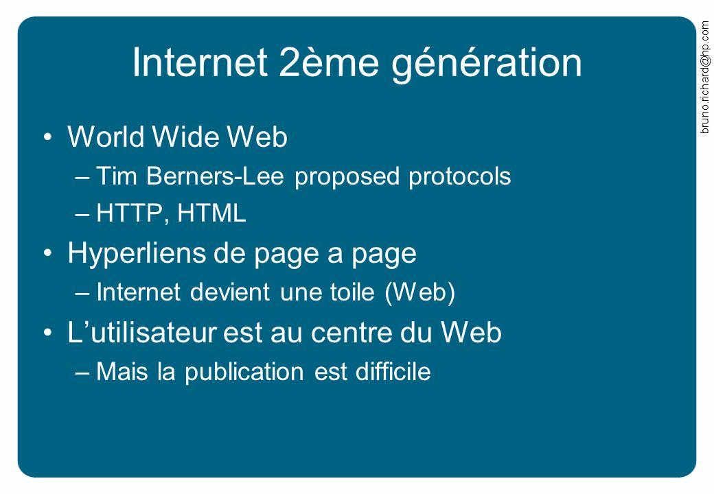 bruno.richard@hp.com Internet 2ème génération World Wide Web –Tim Berners-Lee proposed protocols –HTTP, HTML Hyperliens de page a page –Internet devie