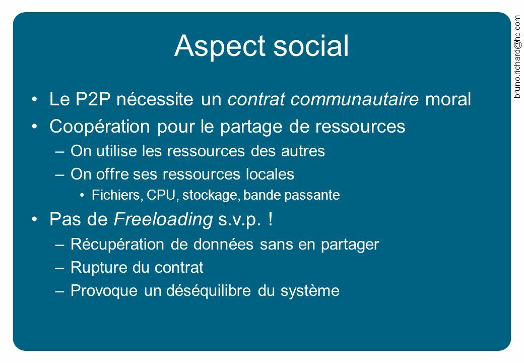 bruno.richard@hp.com Aspect social Le P2P nécessite un contrat communautaire moral Coopération pour le partage de ressources –On utilise les ressource