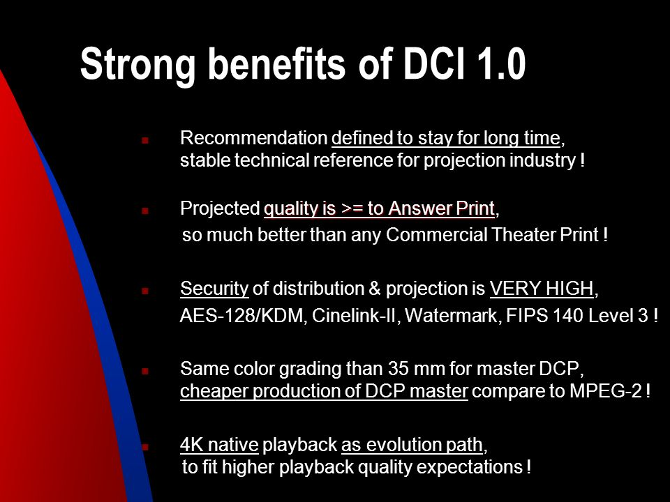 Strong benefits of DCI 1.0 Recommendation defined to stay for long time, stable technical reference for projection industry ! quality is >= to Answer