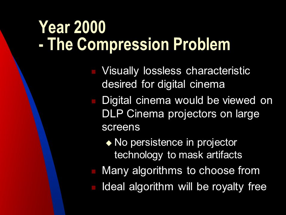 Year 2000 - The Compression Problem Visually lossless characteristic desired for digital cinema Digital cinema would be viewed on DLP Cinema projector