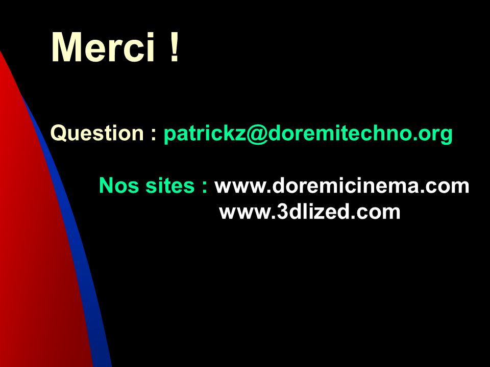 Merci ! Question : patrickz@doremitechno.org Nos sites : www.doremicinema.com www.3dlized.com