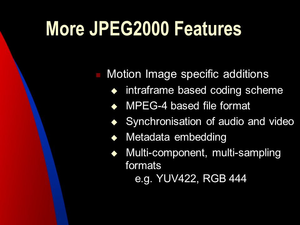 More JPEG2000 Features Motion Image specific additions intraframe based coding scheme MPEG-4 based file format Synchronisation of audio and video Meta