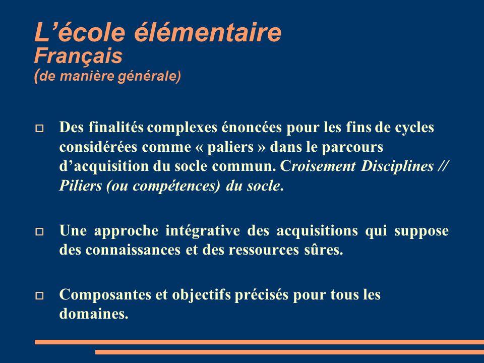 Lécole élémentaire Français ( de manière générale) Des finalités complexes énoncées pour les fins de cycles considérées comme « paliers » dans le parcours dacquisition du socle commun.