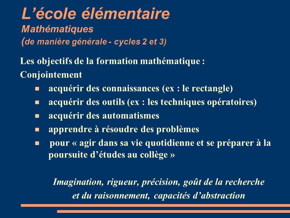 Lécole élémentaire Mathématiques ( de manière générale - cycles 2 et 3) Les objectifs de la formation mathématique : Conjointement acquérir des connai