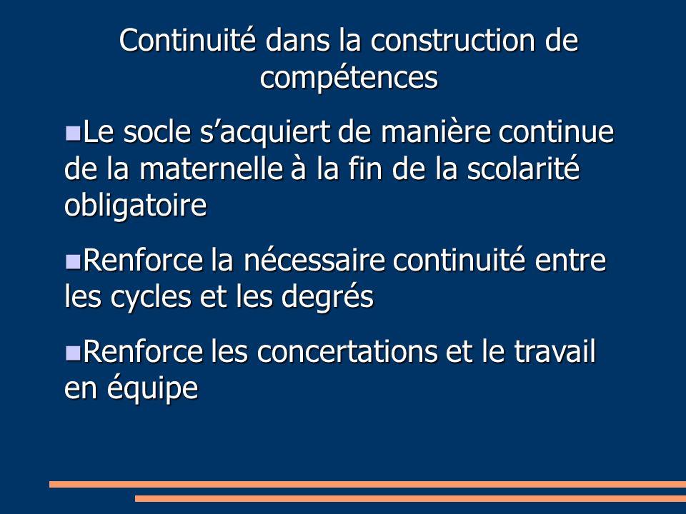 Continuité dans la construction de compétences Le socle sacquiert de manière continue de la maternelle à la fin de la scolarité obligatoire Le socle s