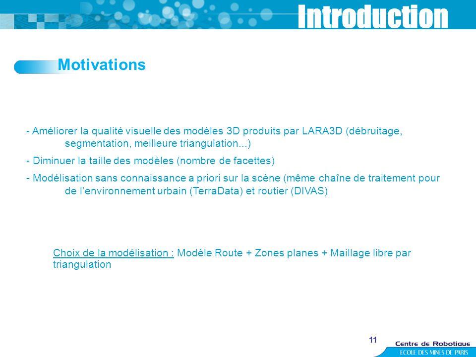 11 Introduction - Améliorer la qualité visuelle des modèles 3D produits par LARA3D (débruitage, segmentation, meilleure triangulation...) - Diminuer l