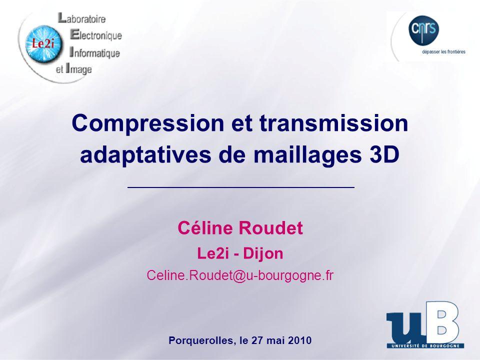 Compression et transmission adaptatives de maillages 3D Céline Roudet Le2i - Dijon Celine.Roudet@u-bourgogne.fr Porquerolles, le 27 mai 2010