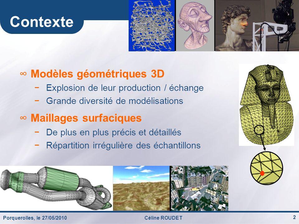 Porquerolles, le 27/05/2010Céline ROUDET 3 Contexte (2) Le projet « CoSurf » (thèse) Collaboration avec Orange Labs Rennes Favoriser léchange de données 3D Adapter le transfert des données aux ressources Collaboration (F.