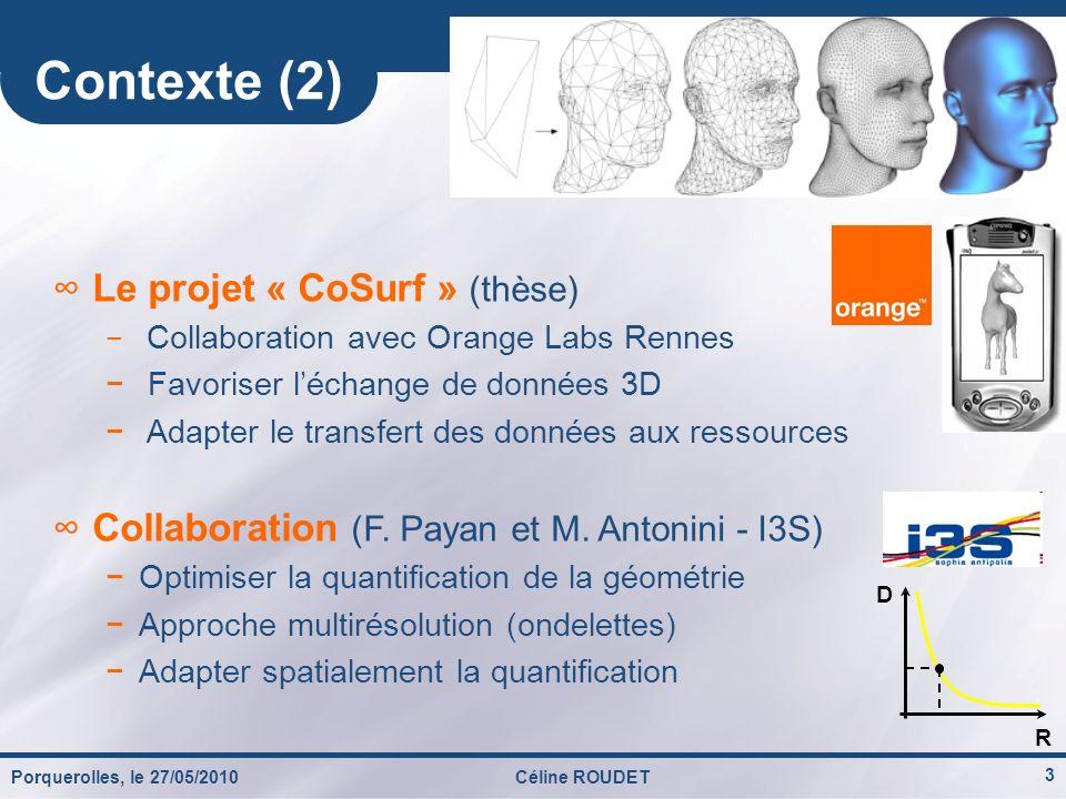 Porquerolles, le 27/05/2010Céline ROUDET 3 Contexte (2) Le projet « CoSurf » (thèse) Collaboration avec Orange Labs Rennes Favoriser léchange de donné