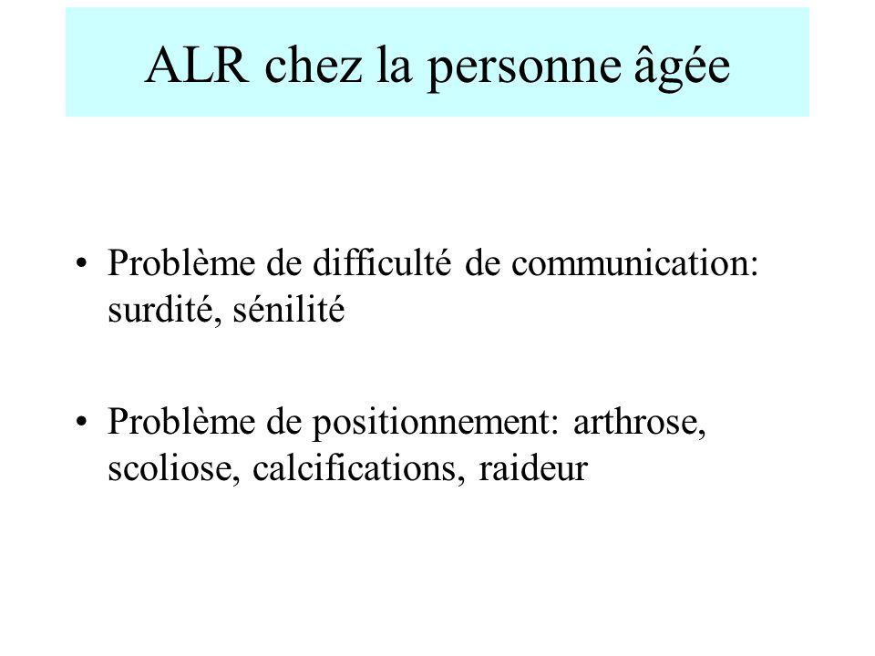 ALR chez la personne âgée Problème de difficulté de communication: surdité, sénilité Problème de positionnement: arthrose, scoliose, calcifications, r