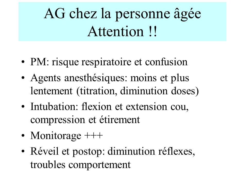 AG chez la personne âgée Attention !! PM: risque respiratoire et confusion Agents anesthésiques: moins et plus lentement (titration, diminution doses)