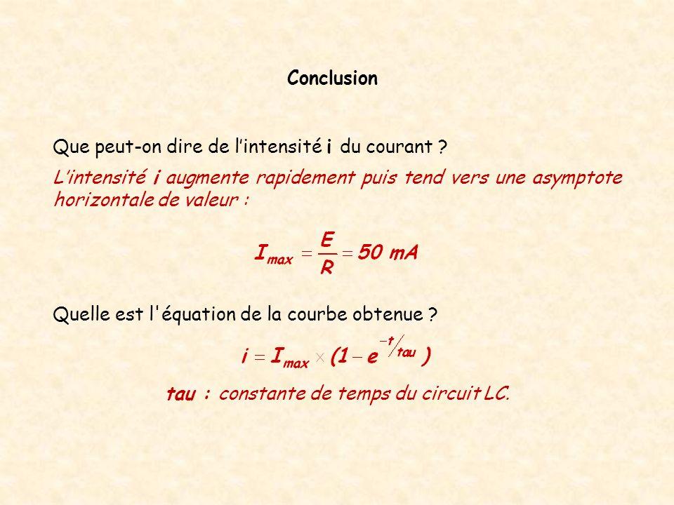 Quelle est l'équation de la courbe obtenue ? Conclusion tau : constante de temps du circuit LC. Lintensité i augmente rapidement puis tend vers une as