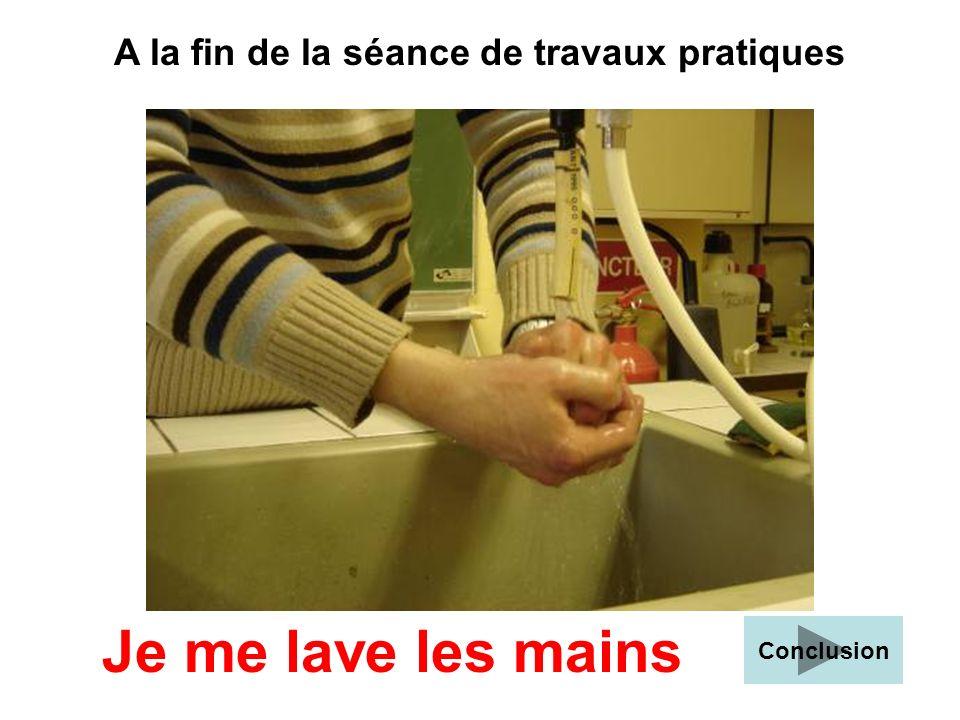A la fin de la séance de travaux pratiques Je me lave les mains Conclusion
