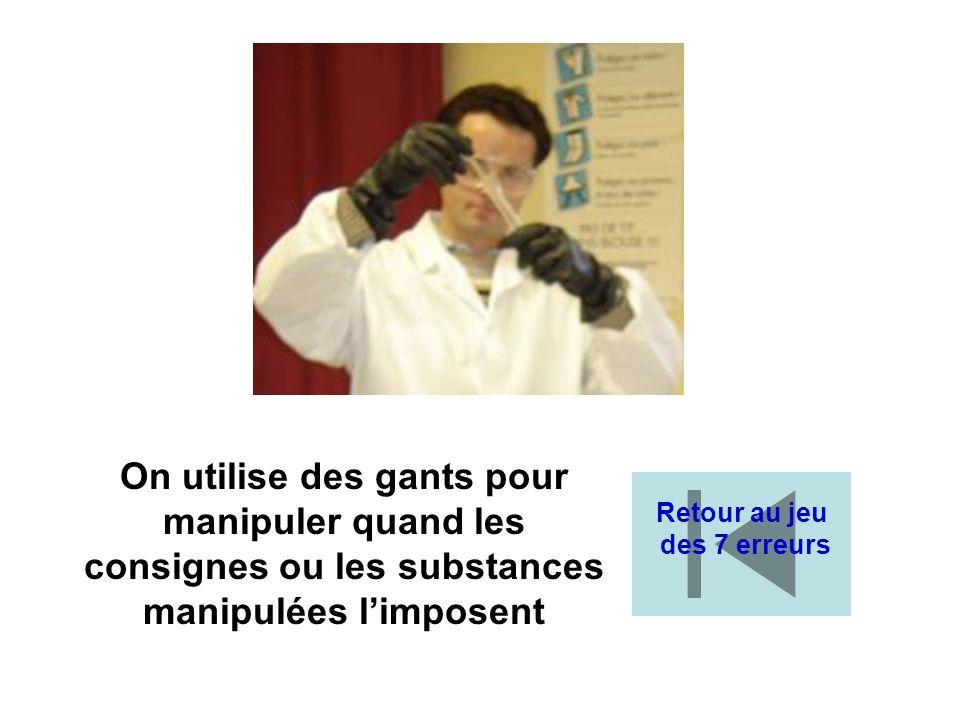 On utilise des gants pour manipuler quand les consignes ou les substances manipulées limposent Retour au jeu des 7 erreurs